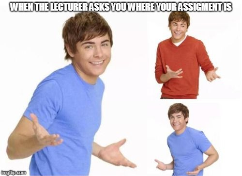 WHEN THE LECTURER ASKS YOU WHERE YOUR ASSIGMENT IS | image tagged in troy bolton | made w/ Imgflip meme maker