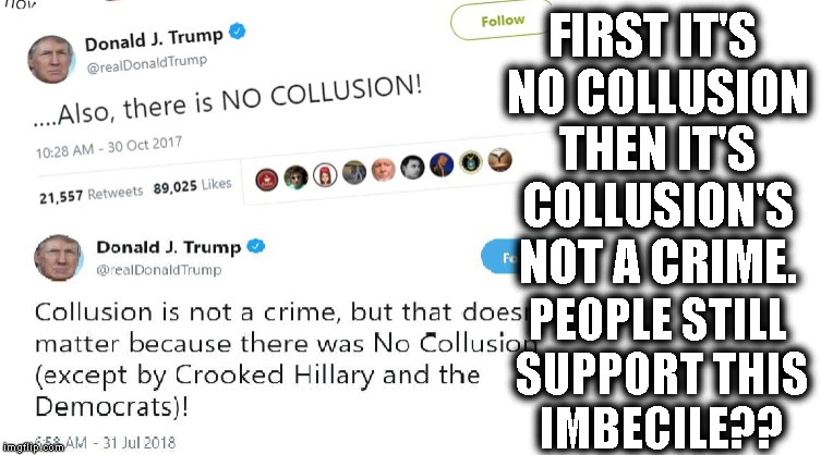 President OBVIOUS Lying Loser | FIRST IT'S NO COLLUSION THEN IT'S COLLUSION'S NOT A CRIME. PEOPLE STILL SUPPORT THIS IMBECILE?? | image tagged in president,donald trump,collusion,crime,russia,fake president | made w/ Imgflip meme maker