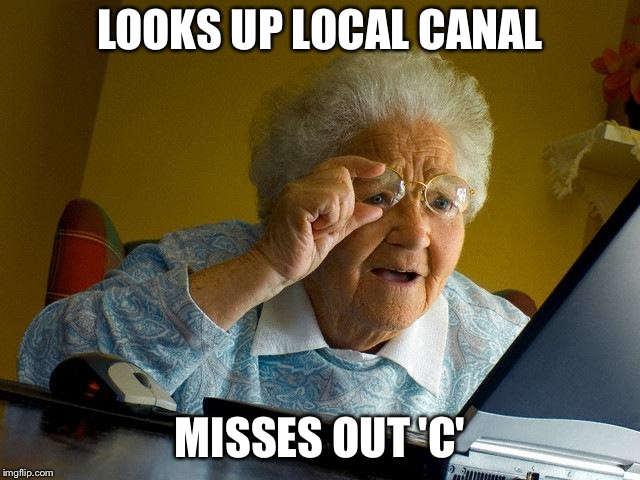 Grandma Finds The Internet Meme | LOOKS UP LOCAL CANAL MISSES OUT 'C' | image tagged in memes,grandma finds the internet | made w/ Imgflip meme maker