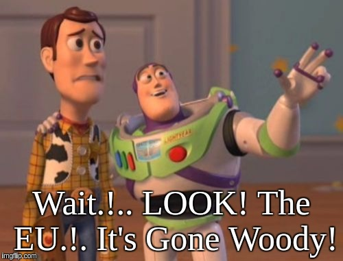 X, X Everywhere Meme | Wait.!.. LOOK! The EU.!. It's Gone Woody! | image tagged in memes,x x everywhere | made w/ Imgflip meme maker