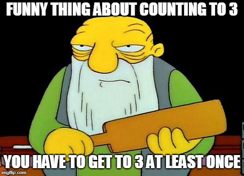 That's a paddlin' Meme | FUNNY THING ABOUT COUNTING TO 3 YOU HAVE TO GET TO 3 AT LEAST ONCE | image tagged in memes,that's a paddlin' | made w/ Imgflip meme maker