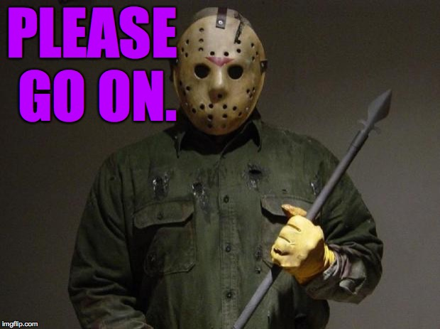 Jason Voorhees | PLEASE GO ON. | image tagged in jason voorhees | made w/ Imgflip meme maker