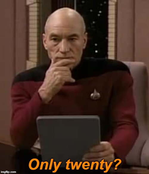 picard thinking | Only twenty? | image tagged in picard thinking | made w/ Imgflip meme maker