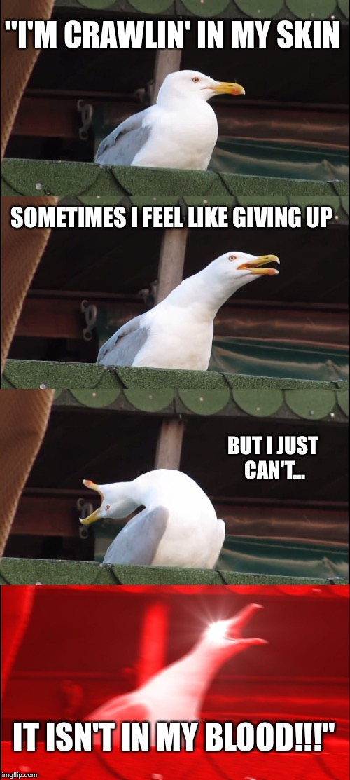 "Inhaling Seagull Meme | ""I'M CRAWLIN' IN MY SKIN SOMETIMES I FEEL LIKE GIVING UP BUT I JUST CAN'T... IT ISN'T IN MY BLOOD!!!"" 