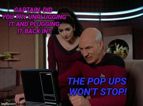 Picard and Troi | CAPTAIN, DID YOU TRY UNPLUGGING IT AND PLUGGING IT BACK IN? THE POP UPS WON'T STOP! | image tagged in picard and troi | made w/ Imgflip meme maker