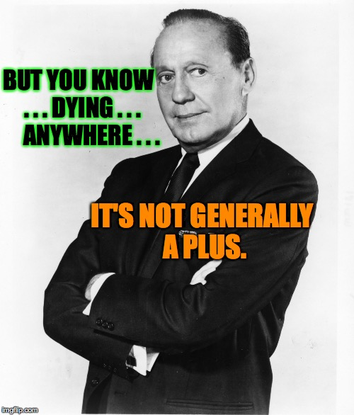 Jack Benny - Money | BUT YOU KNOW  . . . DYING . . .     ANYWHERE . . . IT'S NOT GENERALLY A PLUS. | image tagged in jack benny - money | made w/ Imgflip meme maker