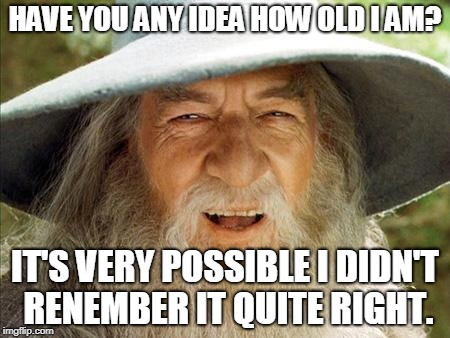Swag Gandalf | HAVE YOU ANY IDEA HOW OLD I AM? IT'S VERY POSSIBLE I DIDN'T RENEMBER IT QUITE RIGHT. | image tagged in swag gandalf | made w/ Imgflip meme maker
