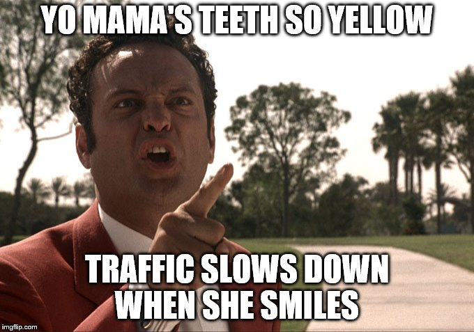 Yo mama | YO MAMA'S TEETH SO YELLOW TRAFFIC SLOWS DOWN WHEN SHE SMILES | image tagged in yo mama | made w/ Imgflip meme maker