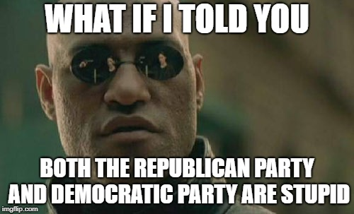 You Don't Need To Pick One Of The Two | WHAT IF I TOLD YOU BOTH THE REPUBLICAN PARTY AND DEMOCRATIC PARTY ARE STUPID | image tagged in memes,matrix morpheus,democrats,republic,libtards,republican party | made w/ Imgflip meme maker