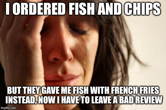 First World Problems Meme | I ORDERED FISH AND CHIPS BUT THEY GAVE ME FISH WITH FRENCH FRIES INSTEAD, NOW I HAVE TO LEAVE A BAD REVIEW | image tagged in memes,first world problems | made w/ Imgflip meme maker