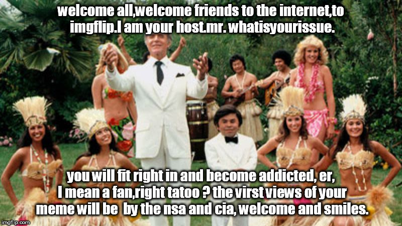 fantasy island nsa cia ingflip welcome smiles all. | welcome all,welcome friends to the internet,to imgflip.I am your host.mr. whatisyourissue. you will fit right in and become addicted, er, I  | image tagged in fantasy island,mrrourke,become a fan,nsa,cia,meme | made w/ Imgflip meme maker