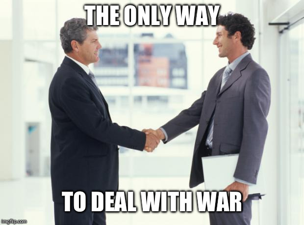 handshake | THE ONLY WAY TO DEAL WITH WAR | image tagged in handshake,warfare,war,wars,peace,reason | made w/ Imgflip meme maker