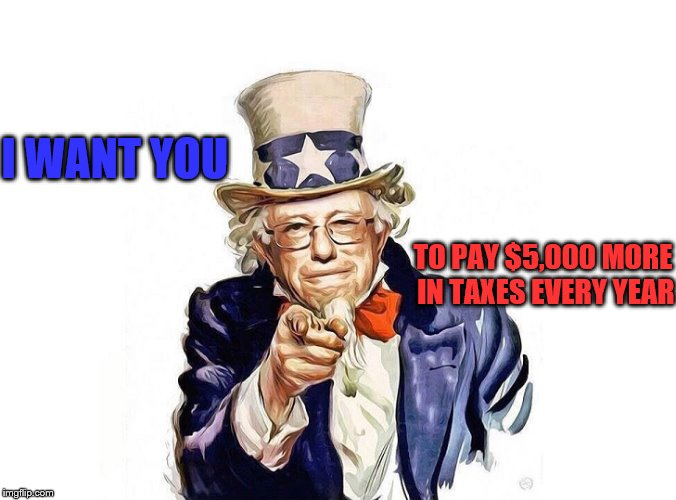 Uncle Bernie is a Welcher | I WANT YOU TO PAY $5,000 MORE IN TAXES EVERY YEAR | image tagged in bernie sanders,taxes,medicare for all | made w/ Imgflip meme maker