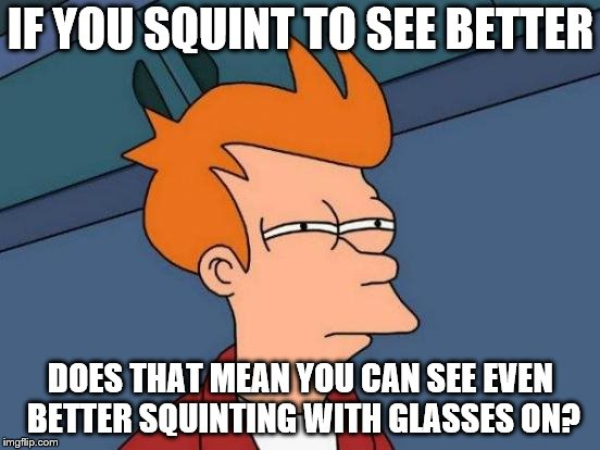 Futurama Fry Meme | IF YOU SQUINT TO SEE BETTER DOES THAT MEAN YOU CAN SEE EVEN BETTER SQUINTING WITH GLASSES ON? | image tagged in memes,futurama fry | made w/ Imgflip meme maker