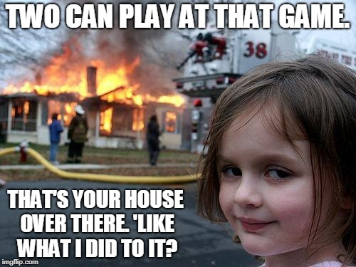 Disaster Girl Meme | TWO CAN PLAY AT THAT GAME. THAT'S YOUR HOUSE OVER THERE. 'LIKE WHAT I DID TO IT? | image tagged in memes,disaster girl | made w/ Imgflip meme maker