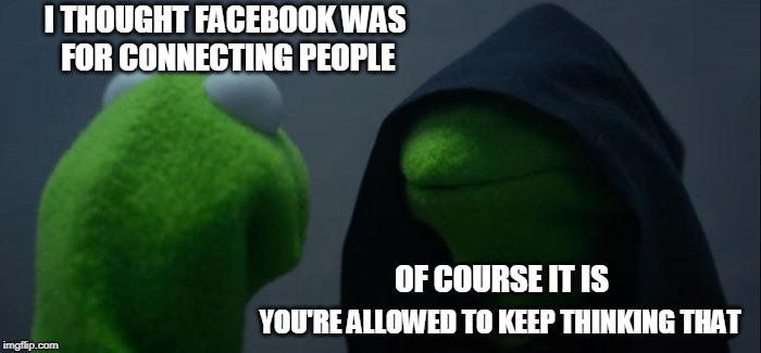 Evil Kermit | I THOUGHT FACEBOOK WAS FOR CONNECTING PEOPLE YOU'RE ALLOWED TO KEEP THINKING THAT OF COURSE IT IS | image tagged in memes,evil kermit,facebook,anti facebook | made w/ Imgflip meme maker