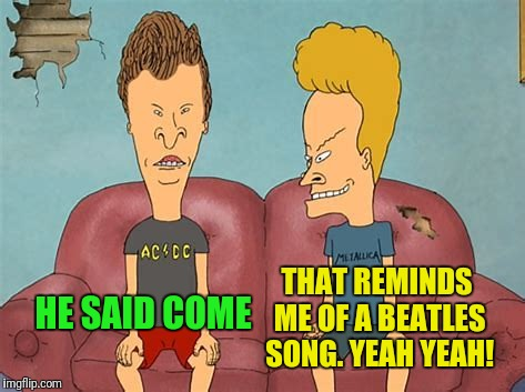 THAT REMINDS ME OF A BEATLES SONG. YEAH YEAH! HE SAID COME | made w/ Imgflip meme maker