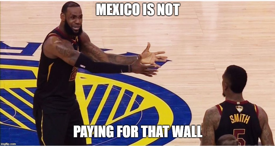 lebron james + jr smith | MEXICO IS NOT PAYING FOR THAT WALL | image tagged in lebron james  jr smith | made w/ Imgflip meme maker