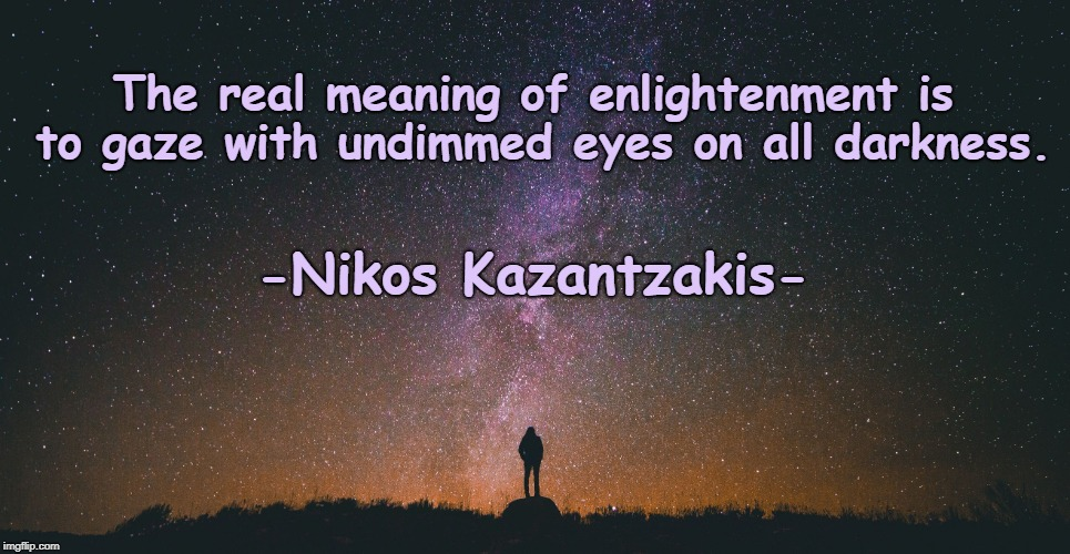 Enlightenment | The real meaning of enlightenment is to gaze with undimmed eyes on all darkness. -Nikos Kazantzakis- | image tagged in into darkness,enlightenment,empowerment,inspirational quotes,life lessons,personal growth | made w/ Imgflip meme maker