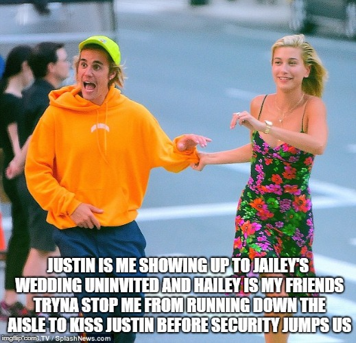 JUSTIN IS ME SHOWING UP TO JAILEY'S WEDDING UNINVITED AND HAILEY IS MY FRIENDS TRYNA STOP ME FROM RUNNING DOWN THE AISLE TO KISS JUSTIN BEFO | image tagged in celebrity,wedding,justin bieber | made w/ Imgflip meme maker
