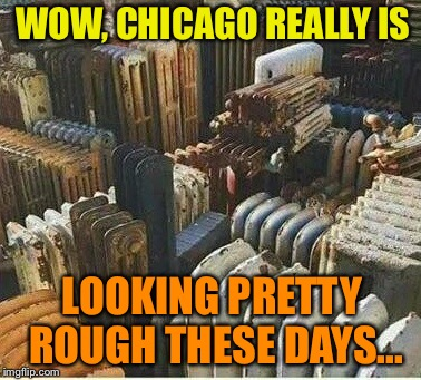 Big City Blues | WOW, CHICAGO REALLY IS LOOKING PRETTY ROUGH THESE DAYS... | image tagged in chicago,democrat,run,city,funny memes | made w/ Imgflip meme maker