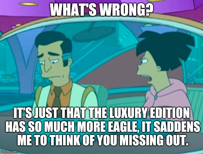 WHAT'S WRONG? IT'S JUST THAT THE LUXURY EDITION HAS SO MUCH MORE EAGLE, IT SADDENS ME TO THINK OF YOU MISSING OUT. | made w/ Imgflip meme maker