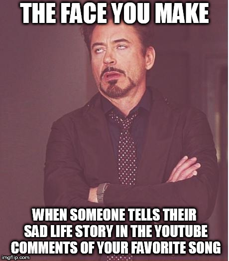 Gut spill to strangers you never have or will see | THE FACE YOU MAKE WHEN SOMEONE TELLS THEIR SAD LIFE STORY IN THE YOUTUBE COMMENTS OF YOUR FAVORITE SONG | image tagged in memes,face you make robert downey jr | made w/ Imgflip meme maker