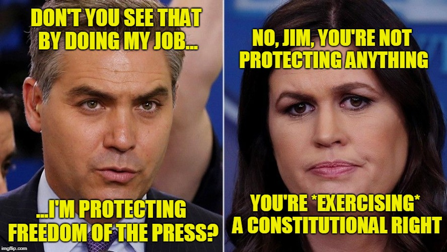 Nice Try, But... | DON'T YOU SEE THAT BY DOING MY JOB... NO, JIM, YOU'RE NOT PROTECTING ANYTHING YOU'RE *EXERCISING* A CONSTITUTIONAL RIGHT ...I'M PROTECTING F | image tagged in jim acosta,sarah huckabee sanders,president trump,cnn | made w/ Imgflip meme maker