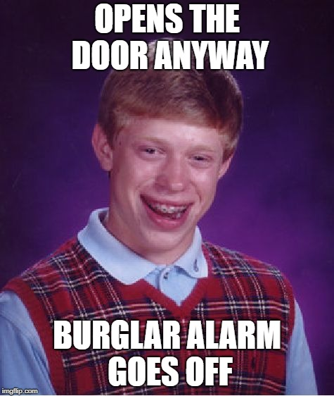 Bad Luck Brian Meme | OPENS THE DOOR ANYWAY BURGLAR ALARM GOES OFF | image tagged in memes,bad luck brian | made w/ Imgflip meme maker