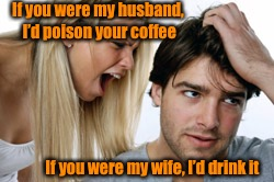 Non-communication is the death to all relationships. Learn to talk to each other not yell.  | If you were my husband, I'd poison your coffee If you were my wife, I'd drink it | image tagged in screaming woman,ouch,relationships | made w/ Imgflip meme maker