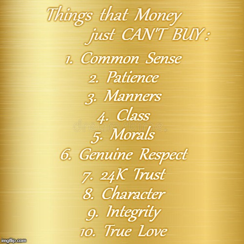 Things That Money Can't Buy | Things  that  Money 10.  True  Love just  CAN'T  BUY : 1.  Common  Sense 2.  Patience 3.  Manners 4.  Class 5.  Morals 6.  Genuine  Respect  | image tagged in true love,integrity,character,morals,manners,class | made w/ Imgflip meme maker