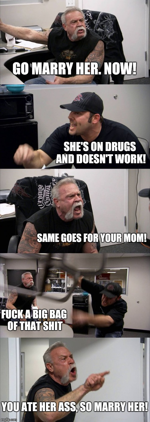 American Chopper Argument Meme | GO MARRY HER. NOW! SHE'S ON DRUGS AND DOESN'T WORK! SAME GOES FOR YOUR MOM! F**K A BIG BAG OF THAT SHIT YOU ATE HER ASS, SO MARRY HER! | image tagged in memes,american chopper argument | made w/ Imgflip meme maker