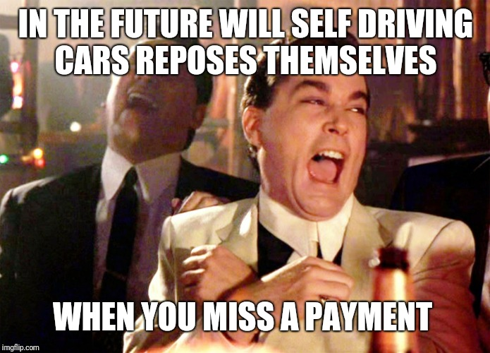 Good Fellas Hilarious | IN THE FUTURE WILL SELF DRIVING CARS REPOSES THEMSELVES WHEN YOU MISS A PAYMENT | image tagged in memes,good fellas hilarious | made w/ Imgflip meme maker