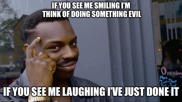 Roll Safe Think About It Meme | IF YOU SEE ME SMILING I'M THINK OF DOING SOMETHING EVIL IF YOU SEE ME LAUGHING I'VE JUST DONE IT | image tagged in memes,roll safe think about it | made w/ Imgflip meme maker