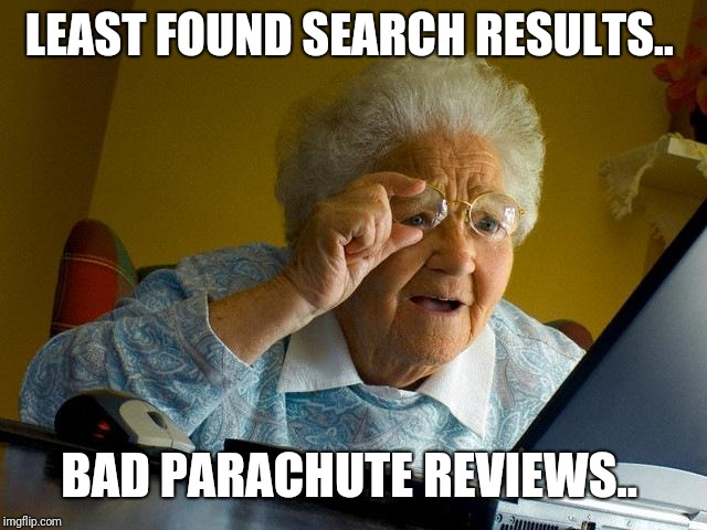 Grandma Finds The Internet | LEAST FOUND SEARCH RESULTS.. BAD PARACHUTE REVIEWS.. | image tagged in memes,grandma finds the internet | made w/ Imgflip meme maker