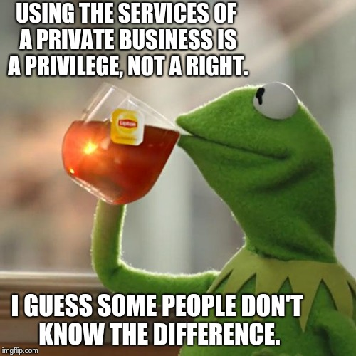 But Thats None Of My Business Meme | USING THE SERVICES OF A PRIVATE BUSINESS IS A PRIVILEGE, NOT A RIGHT. I GUESS SOME PEOPLE DON'T KNOW THE DIFFERENCE. | image tagged in memes,but thats none of my business,kermit the frog | made w/ Imgflip meme maker