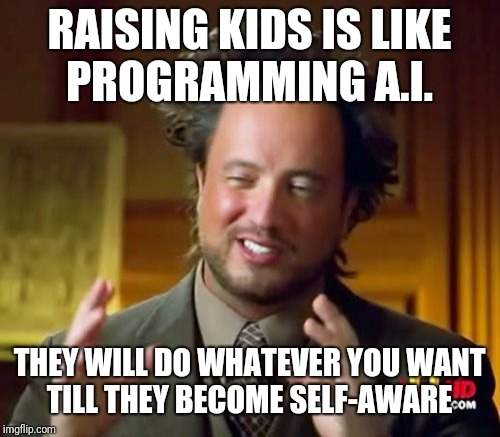 Ancient Aliens Meme | RAISING KIDS IS LIKE PROGRAMMING A.I. THEY WILL DO WHATEVER YOU WANT TILL THEY BECOME SELF-AWARE | image tagged in memes,ancient aliens | made w/ Imgflip meme maker