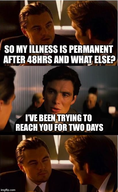 Inception Meme | SO MY ILLNESS IS PERMANENT AFTER 48HRS AND WHAT ELSE? I'VE BEEN TRYING TO REACH YOU FOR TWO DAYS | image tagged in memes,inception | made w/ Imgflip meme maker