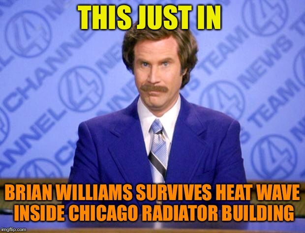 This just in  | THIS JUST IN BRIAN WILLIAMS SURVIVES HEAT WAVE INSIDE CHICAGO RADIATOR BUILDING | image tagged in this just in | made w/ Imgflip meme maker