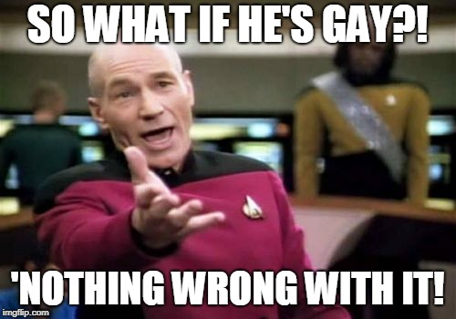 Picard Wtf Meme | SO WHAT IF HE'S GAY?! 'NOTHING WRONG WITH IT! | image tagged in memes,picard wtf | made w/ Imgflip meme maker