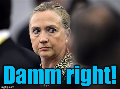 upset hillary | Damm right! | image tagged in upset hillary | made w/ Imgflip meme maker