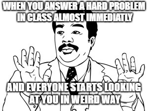 Neil deGrasse Tyson Meme | WHEN YOU ANSWER A HARD PROBLEM IN CLASS ALMOST IMMEDIATLY AND EVERYONE STARTS LOOKING AT YOU IN WEIRD WAY | image tagged in memes,neil degrasse tyson | made w/ Imgflip meme maker
