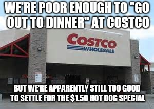 "WE'RE POOR ENOUGH TO ""GO OUT TO DINNER"" AT COSTCO BUT WE'RE APPARENTLY STILL TOO GOOD TO SETTLE FOR THE $1.50 HOT DOG SPECIAL 