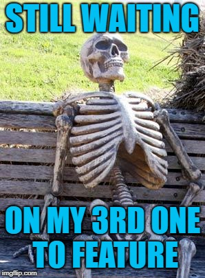 Waiting Skeleton Meme | STILL WAITING ON MY 3RD ONE TO FEATURE | image tagged in memes,waiting skeleton | made w/ Imgflip meme maker