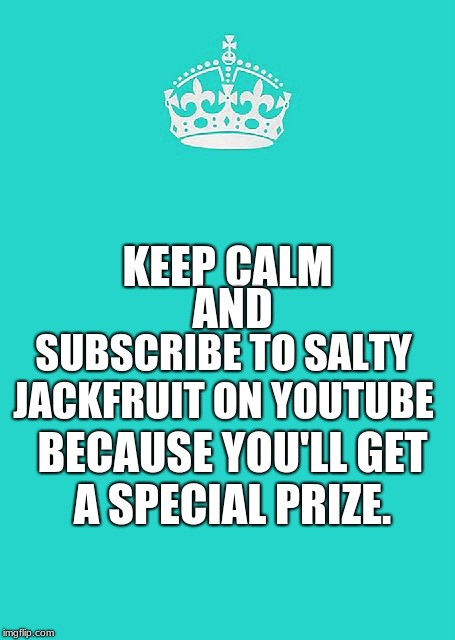 Keep Calm And Carry On Aqua | KEEP CALM AND SUBSCRIBE TO SALTY JACKFRUIT ON YOUTUBE BECAUSE YOU'LL GET A SPECIAL PRIZE. | image tagged in memes,keep calm and carry on aqua | made w/ Imgflip meme maker