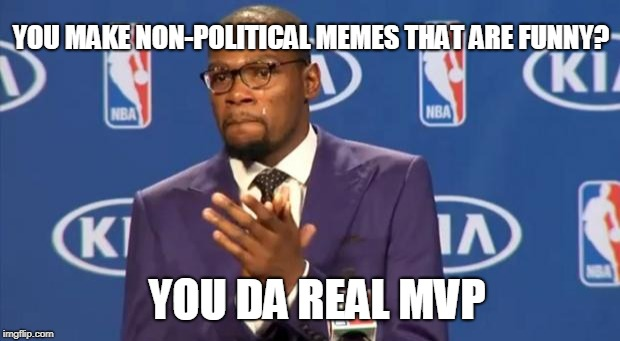 You The Real MVP Meme | YOU MAKE NON-POLITICAL MEMES THAT ARE FUNNY? YOU DA REAL MVP | image tagged in memes,you the real mvp | made w/ Imgflip meme maker