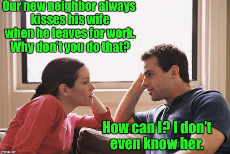 Like a good neighbor  | Our new neighbor always kisses his wife when he leaves for work. Why don't you do that? How can I? I don't even know her. | image tagged in funny,meme,marriage,humor | made w/ Imgflip meme maker