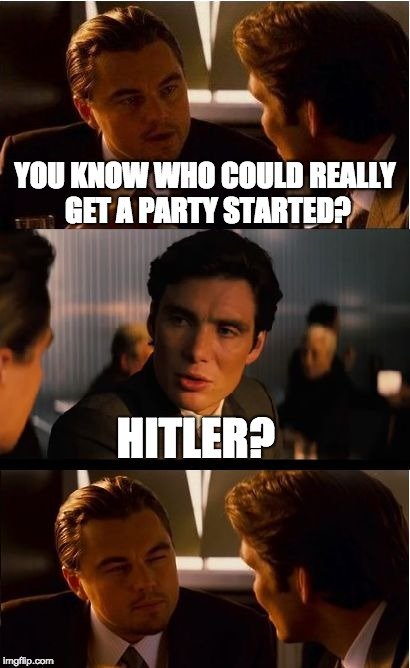 Inception Meme | YOU KNOW WHO COULD REALLY GET A PARTY STARTED? HITLER? | image tagged in memes,inception | made w/ Imgflip meme maker