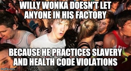 Sudden Clarity Clarence | WILLY WONKA DOESN'T LET ANYONE IN HIS FACTORY BECAUSE HE PRACTICES SLAVERY AND HEALTH CODE VIOLATIONS | image tagged in memes,sudden clarity clarence | made w/ Imgflip meme maker