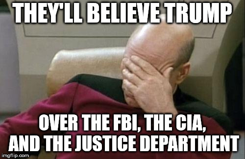 Gullible Trumpites | THEY'LL BELIEVE TRUMP OVER THE FBI, THE CIA, AND THE JUSTICE DEPARTMENT | image tagged in memes,captain picard facepalm,mueller,election meddling | made w/ Imgflip meme maker